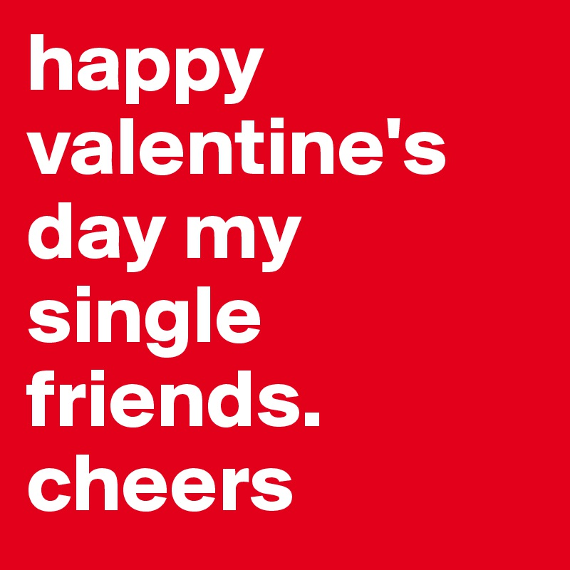 Happy Valentineu0027s Day My Single Friends. Cheers