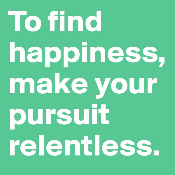 To find happiness, make your pursuit relentless.