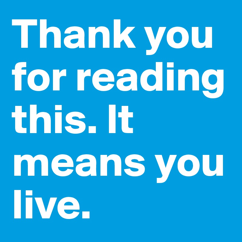 Thank you for reading this. It means you live.