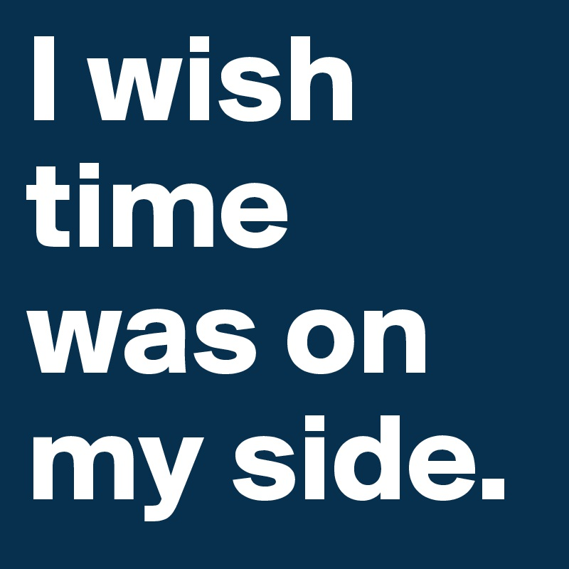 I wish time was on my side.