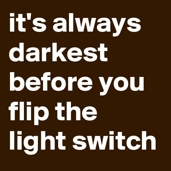 it's always darkest before you flip the light switch