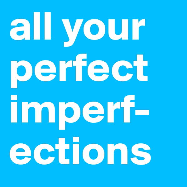 all your perfect imperf-ections