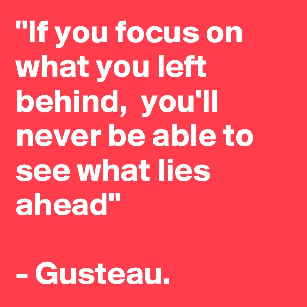 """""""If you focus on what you left behind,  you'll never be able to see what lies ahead""""  - Gusteau."""