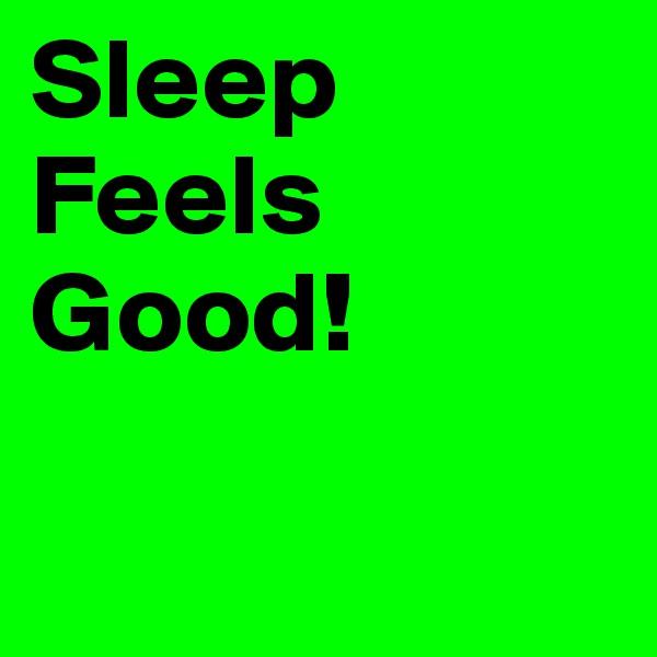 Sleep Feels Good!