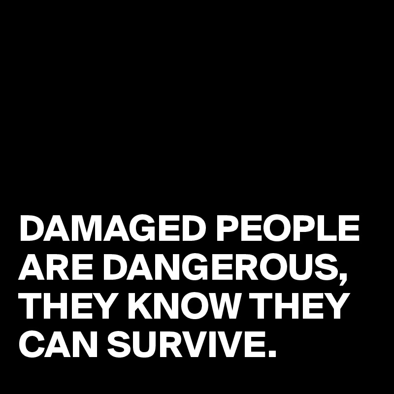 DAMAGED PEOPLE ARE DANGEROUS, THEY KNOW THEY CAN SURVIVE.