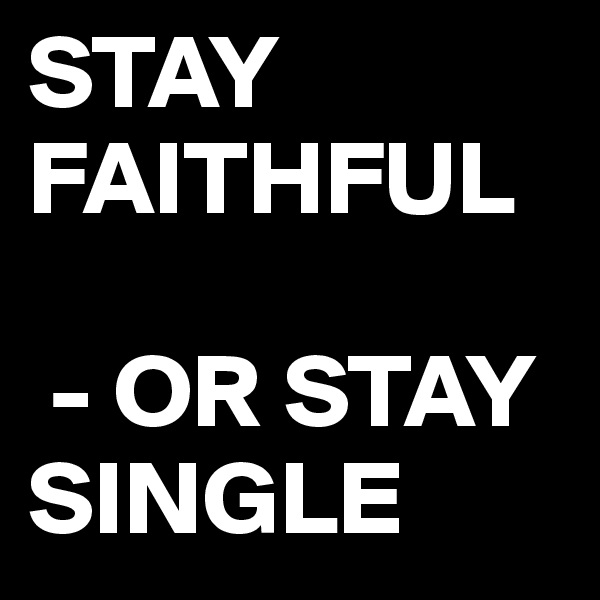 STAY FAITHFUL   - OR STAY SINGLE