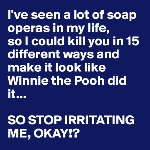I've seen a lot of soap operas in my life, so I could kill you in 15 different ways and make it look like Winnie the Pooh did it...  SO STOP IRRITATING ME, OKAY!?