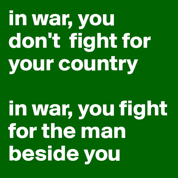 in war, you don't  fight for your country  in war, you fight for the man beside you