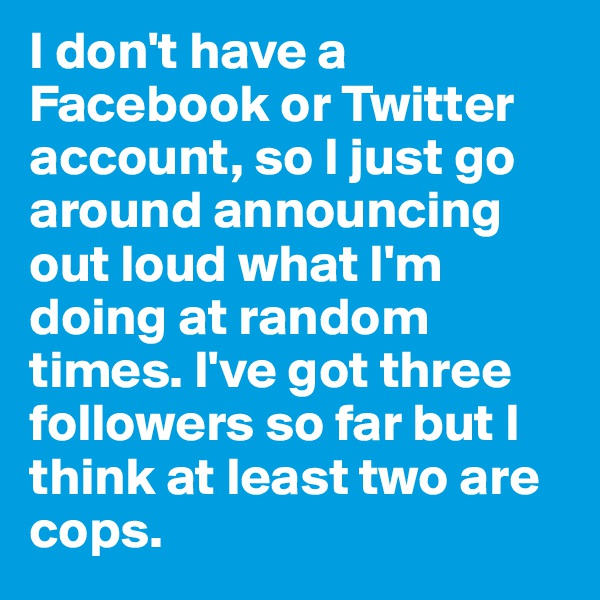 I don't have a Facebook or Twitter account, so I just go around announcing out loud what I'm doing at random times. I've got three followers so far but I think at least two are cops.