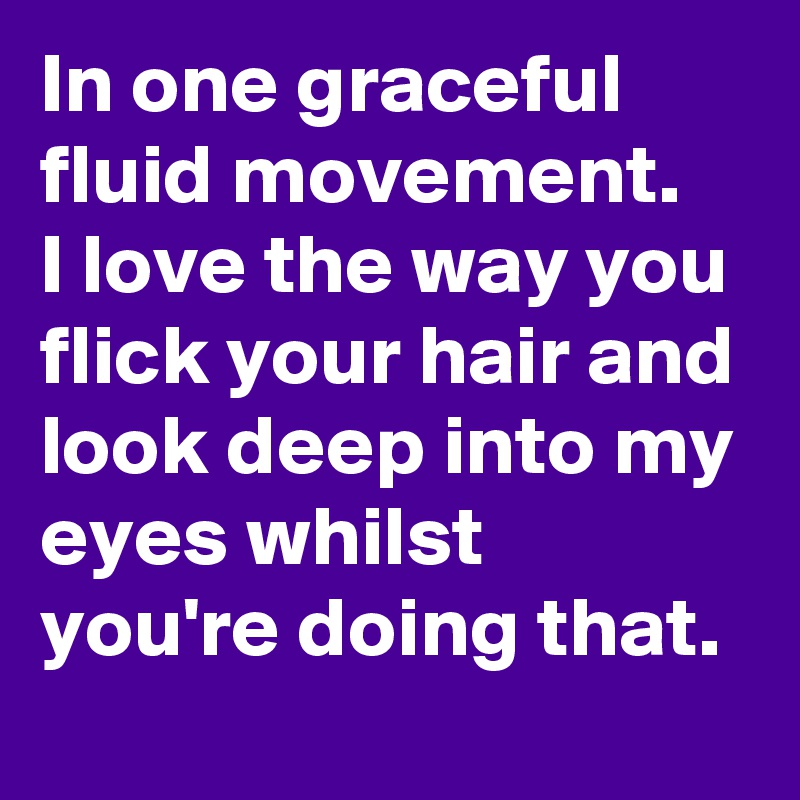 In one graceful fluid movement. I love the way you flick your hair and look deep into my eyes whilst you're doing that.