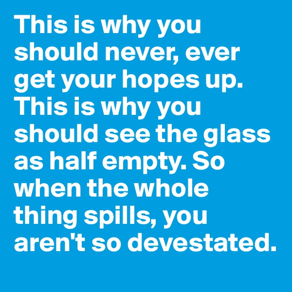 This is why you should never, ever get your hopes up. This is why you should see the glass as half empty. So when the whole thing spills, you aren't so devestated.