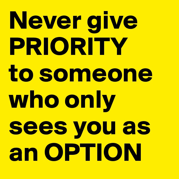 Never give PRIORITY to someone who only sees you as an OPTION