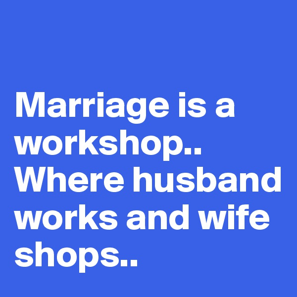 Marriage is a workshop.. Where husband works and wife shops..