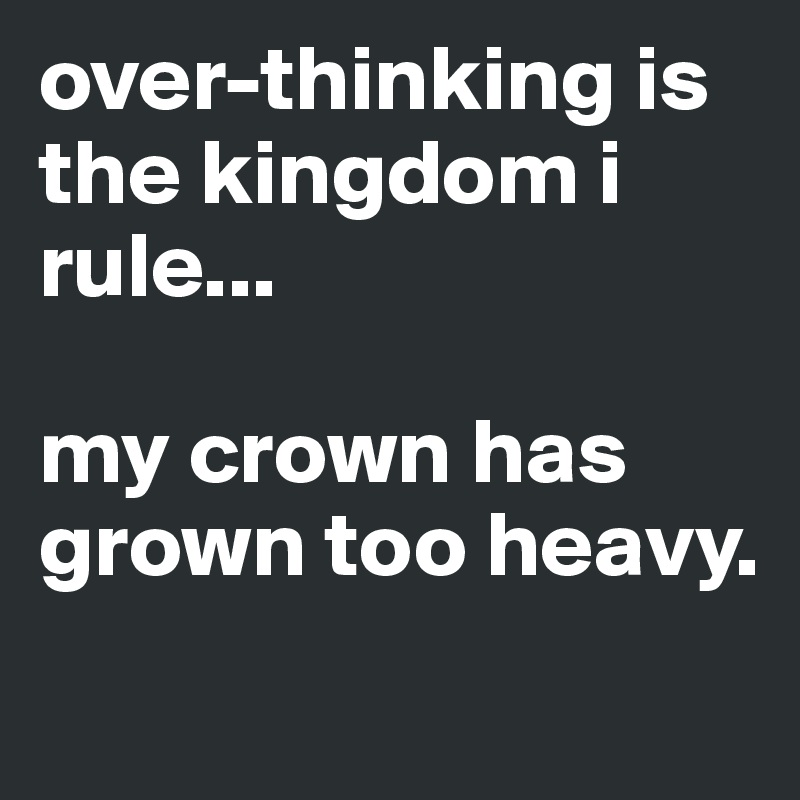 over-thinking is the kingdom i rule...  my crown has grown too heavy.