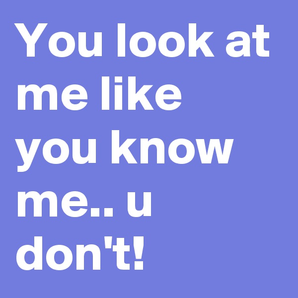 You look at me like you know me.. u don't!