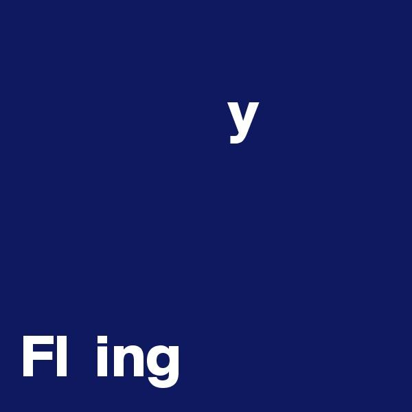 y    Fl  ing