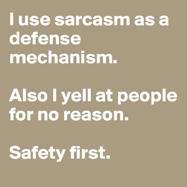 I use sarcasm as a defense mechanism.  Also I yell at people for no reason.  Safety first.