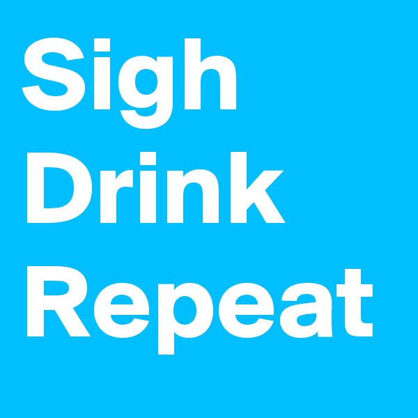 Sigh Drink Repeat