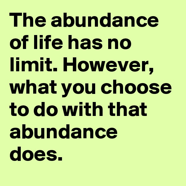The abundance of life has no limit. However, what you choose to do with that abundance does.