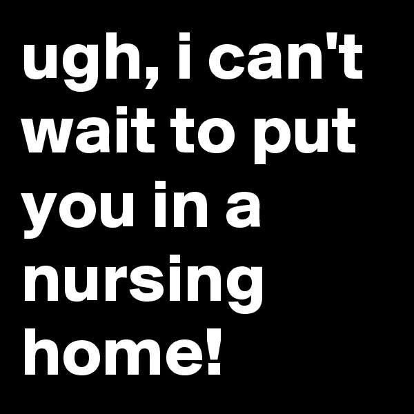 ugh, i can't wait to put you in a nursing home!