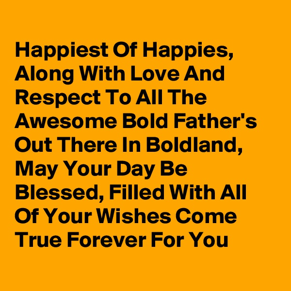 Happiest Of Happies,  Along With Love And Respect To All The Awesome Bold Father's Out There In Boldland, May Your Day Be Blessed, Filled With All Of Your Wishes Come True Forever For You