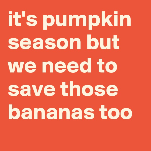it's pumpkin season but we need to save those bananas too