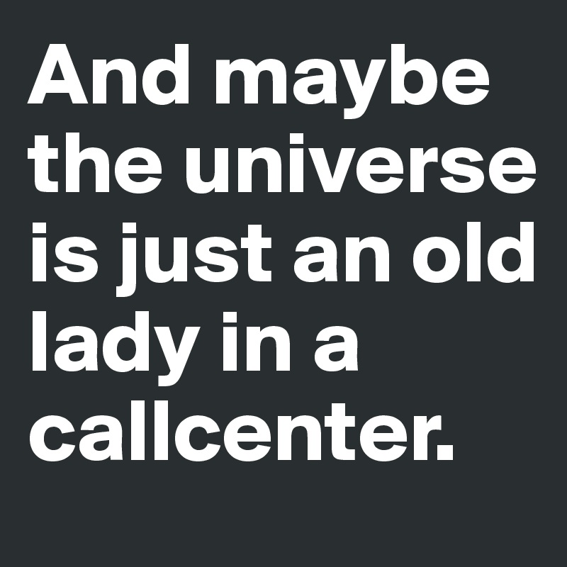 And maybe the universe is just an old lady in a callcenter.