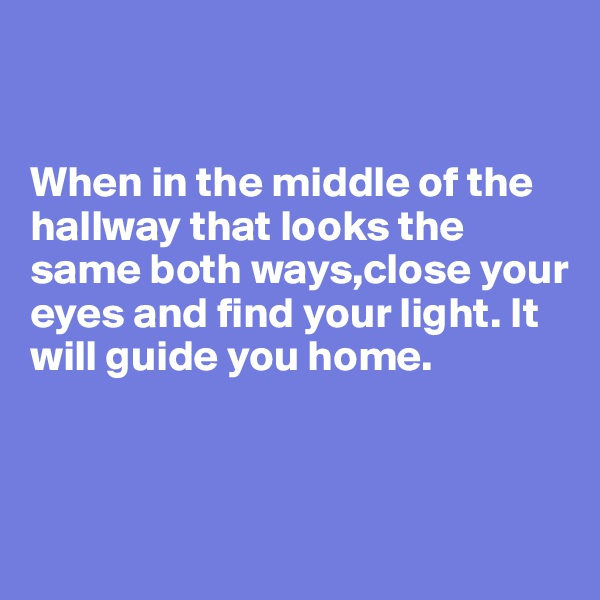 When in the middle of the hallway that looks the same both ways,close your eyes and find your light. It will guide you home.
