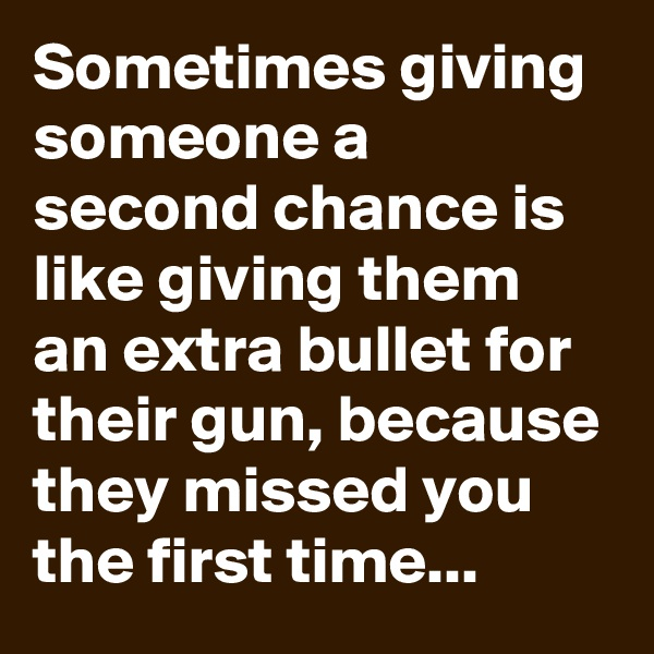 Sometimes giving someone a second chance is like giving them an extra bullet for their gun, because they missed you the first time...