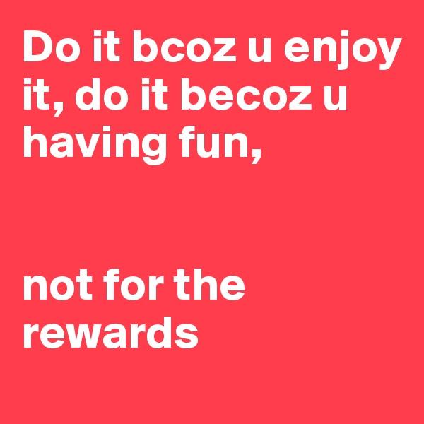 Do it bcoz u enjoy it, do it becoz u having fun,    not for the rewards