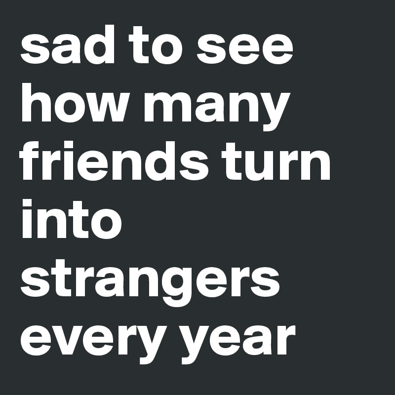 sad to see how many friends turn into strangers every year