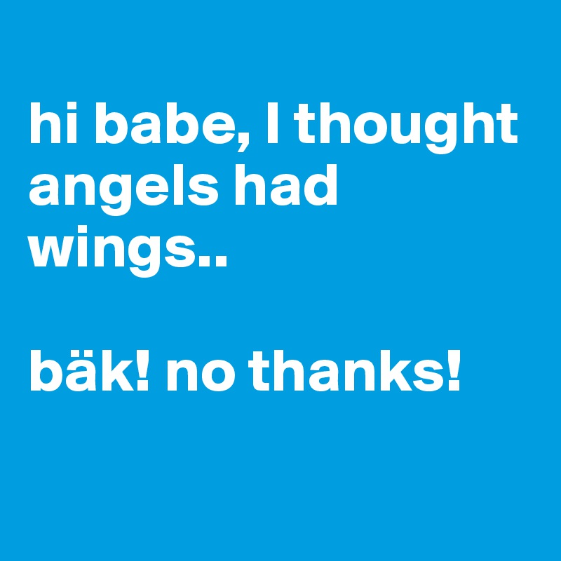 hi babe, I thought angels had wings..  bäk! no thanks!