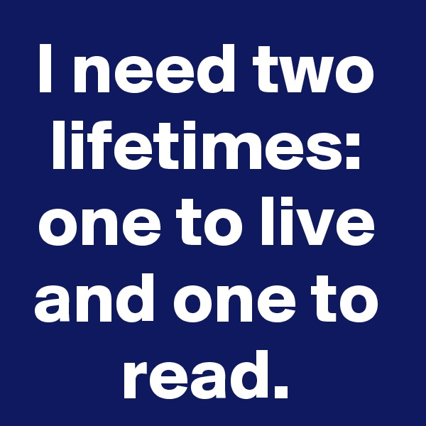 I need two lifetimes: one to live and one to read.