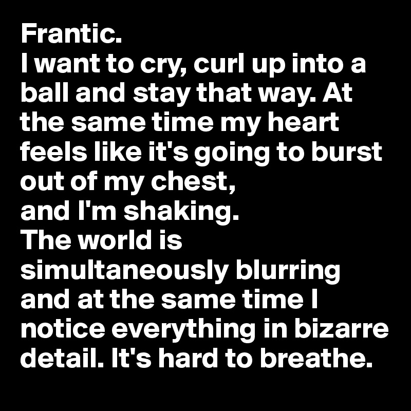 Frantic. I want to cry, curl up into a ball and stay that way. At the same time my heart feels like it's going to burst out of my chest,  and I'm shaking.  The world is simultaneously blurring and at the same time I notice everything in bizarre detail. It's hard to breathe.