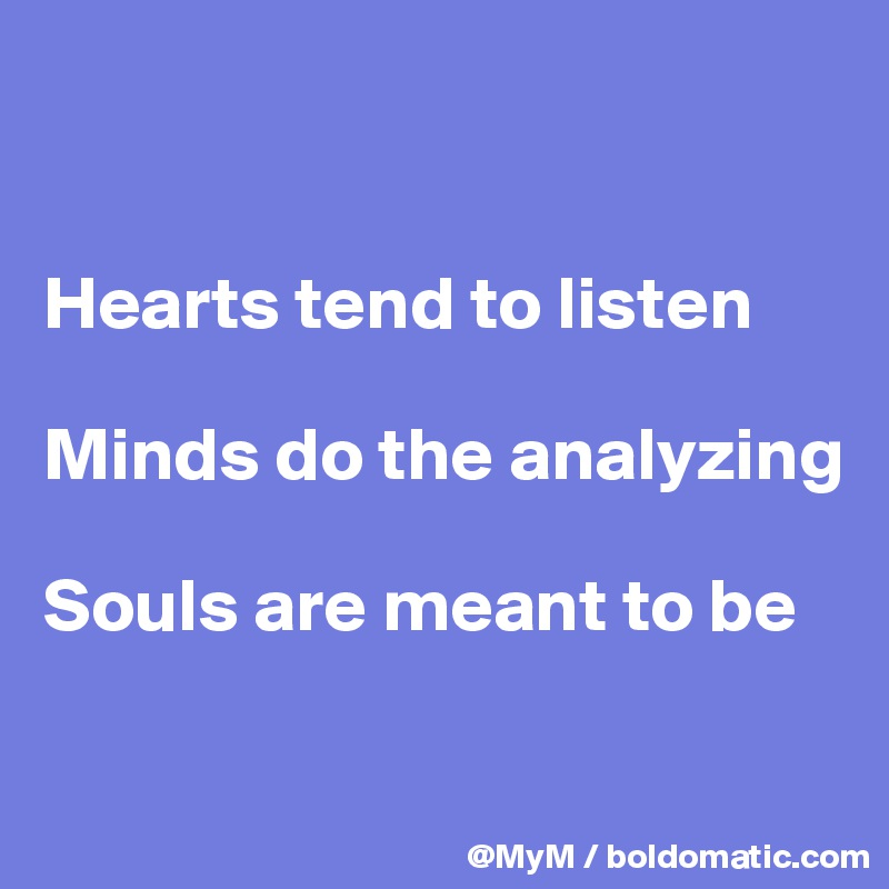 Hearts tend to listen  Minds do the analyzing  Souls are meant to be
