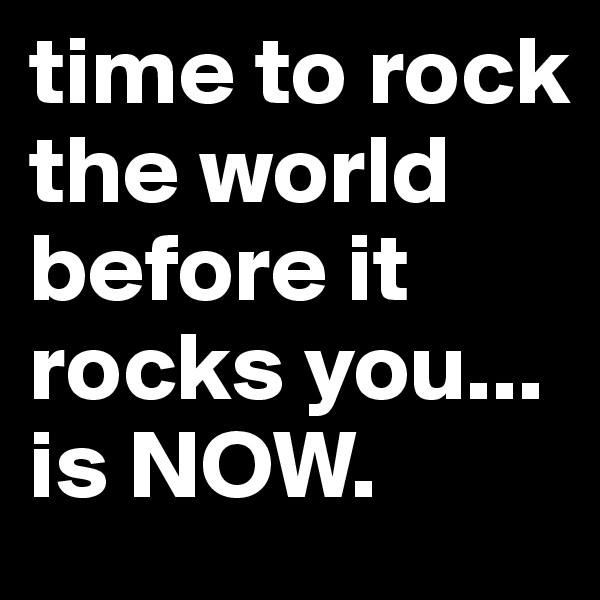 time to rock the world before it rocks you... is NOW.
