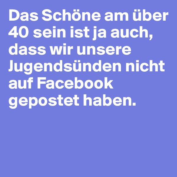 Das Schöne am über 40 sein ist ja auch, dass wir unsere Jugendsünden nicht auf Facebook gepostet haben.