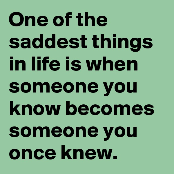 One of the saddest things in life is when someone you know becomes someone you once knew.