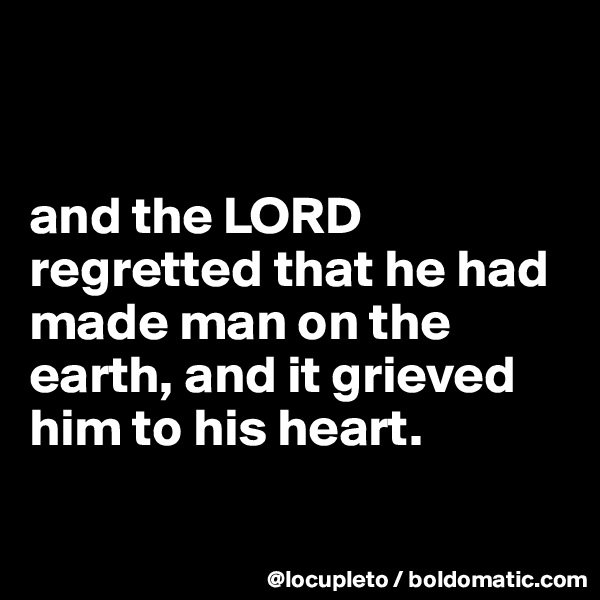 and the LORD regretted that he had made man on the earth, and it grieved him to his heart.