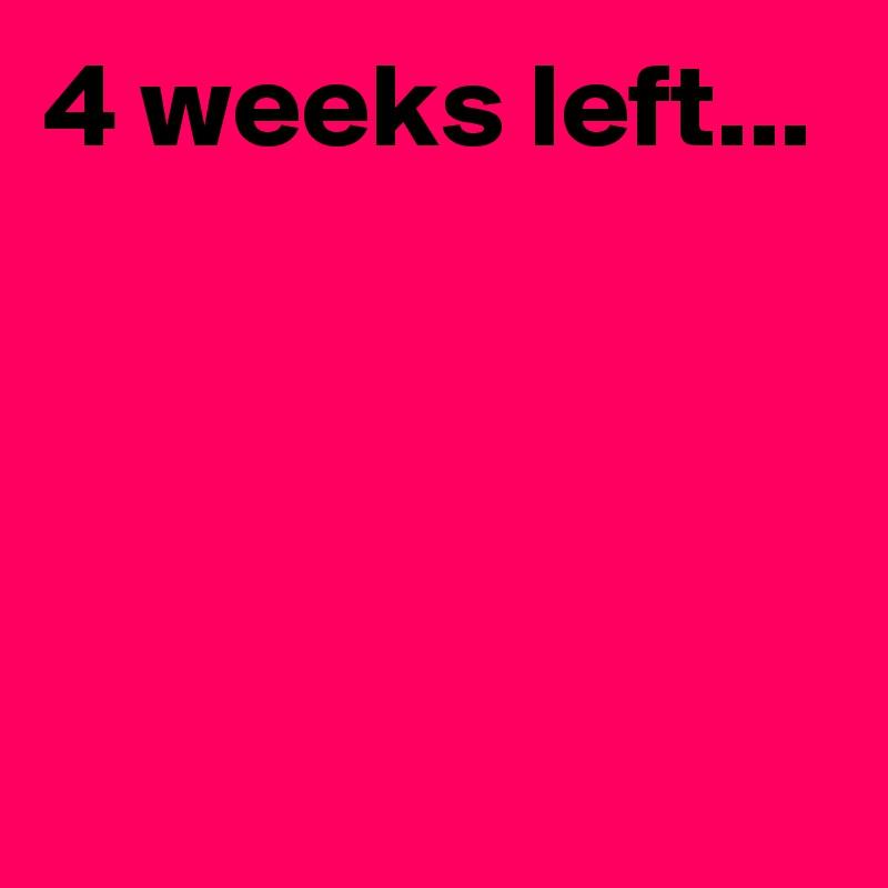 4 weeks left...
