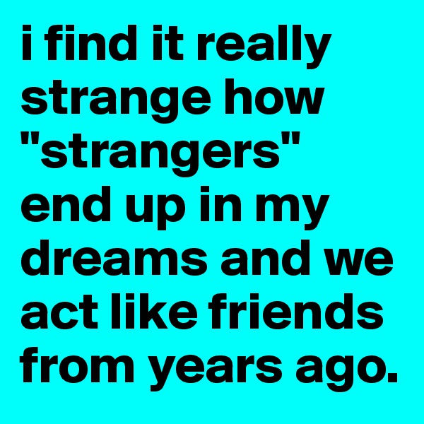 """i find it really strange how """"strangers"""" end up in my dreams and we act like friends from years ago."""