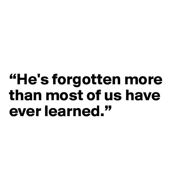 """He's forgotten more than most of us have ever learned."""