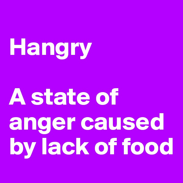 Hangry  A state of anger caused by lack of food