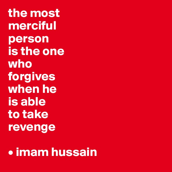 the most merciful person  is the one who  forgives when he  is able to take revenge  • imam hussain