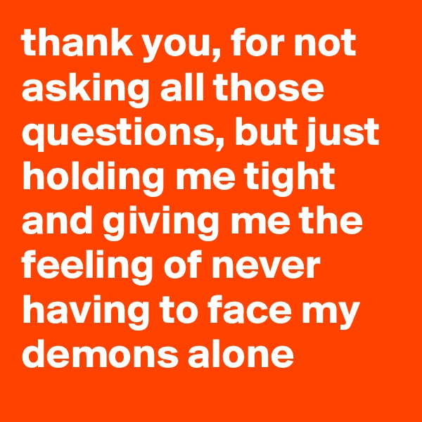 thank you, for not asking all those questions, but just holding me tight and giving me the feeling of never having to face my demons alone
