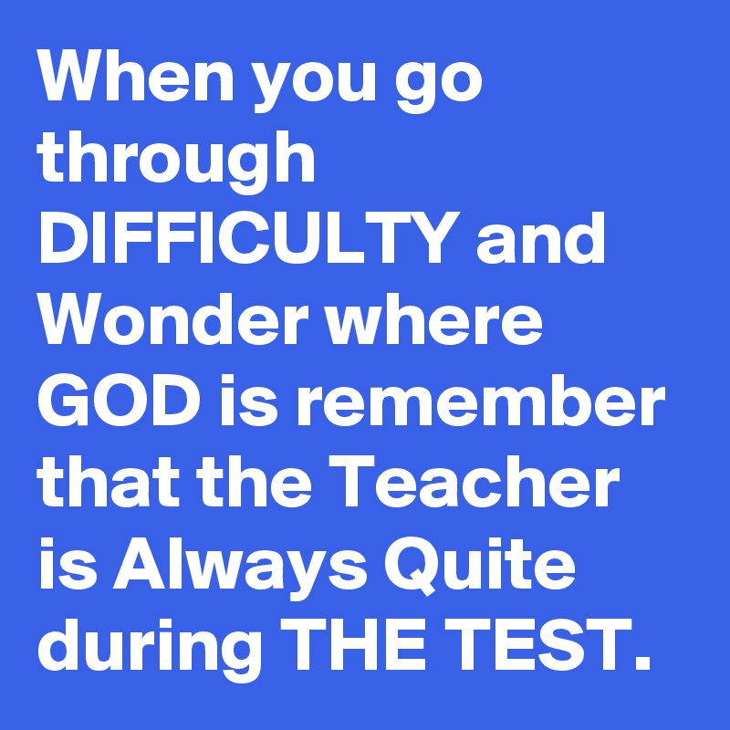 When you go through DIFFICULTY and Wonder where GOD is remember that the Teacher is Always Quite during THE TEST.