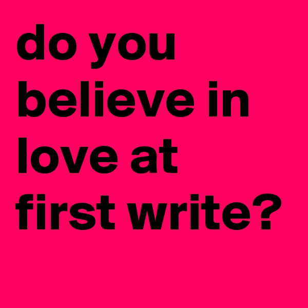 do you believe in love at first write?