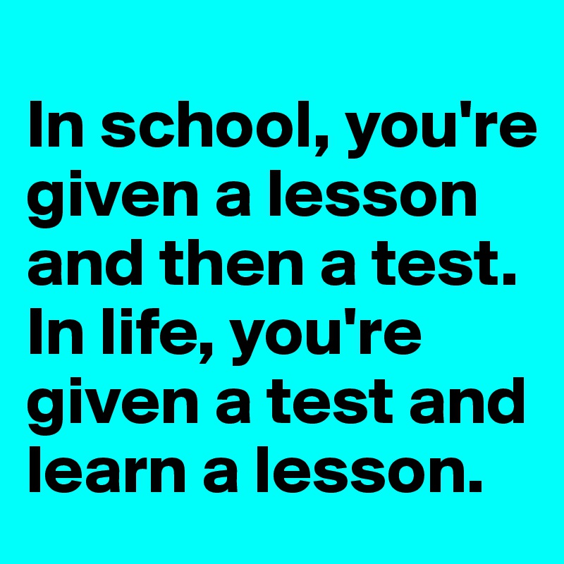 In school, you're given a lesson and then a test. In life, you're given a test and learn a lesson.