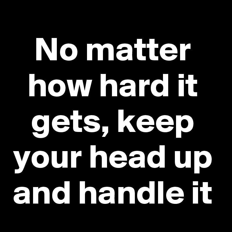 No matter how hard it gets, keep your head up and handle it