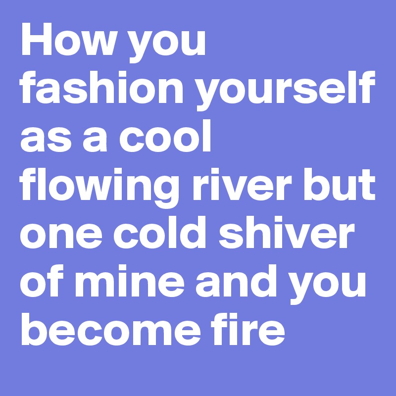 How you fashion yourself as a cool flowing river but one cold shiver of mine and you become fire
